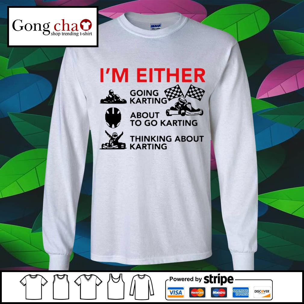 I'm either going racing about to go karting thinking about karting s longsleeve-tee