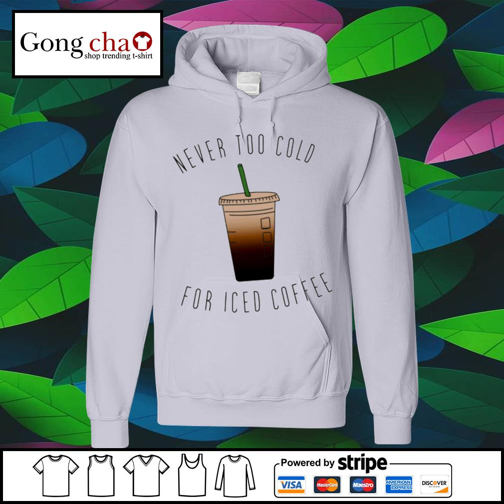 Never too cold for iced coffee 2021 s hoodie
