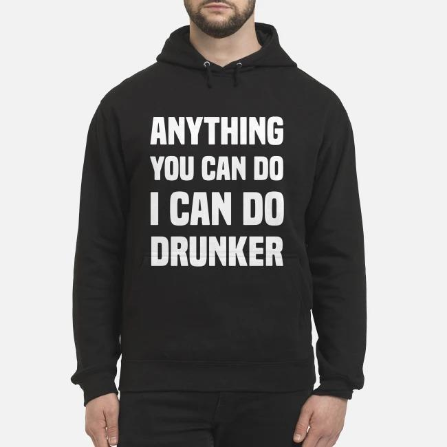 Anything you can do I can do drunker Hoodie
