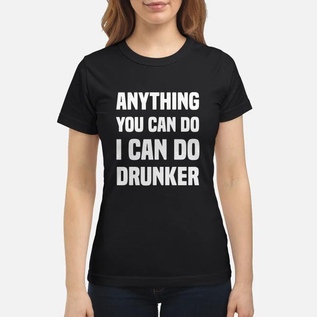 Anything you can do I can do drunker Ladies tee