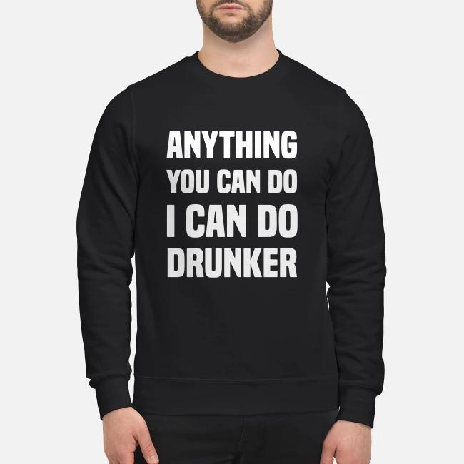 Anything you can do I can do drunker Sweater