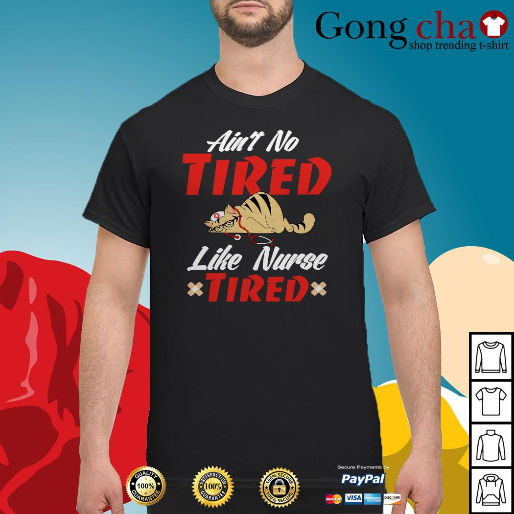 Cat ain't no tired like nurse tired shirt