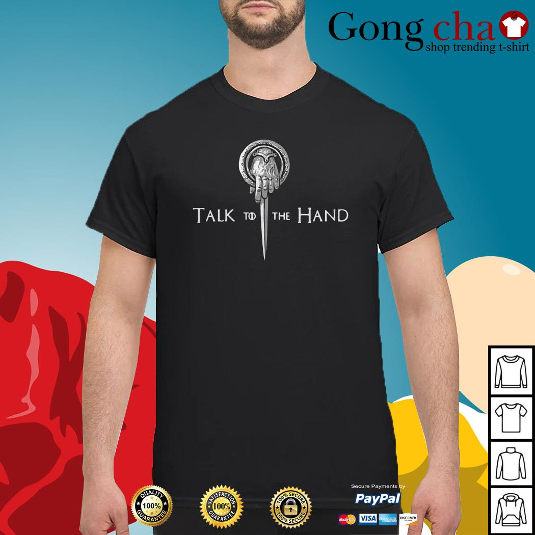Game of Thrones Hand of the King talk to the hand shirt
