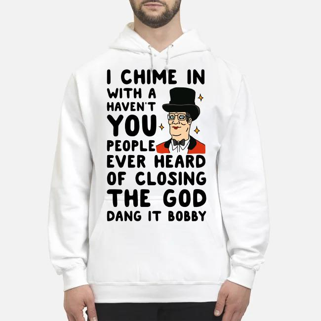 I chime in with a haven't you people ever heard of closing the God dang it Bobby Hoodie