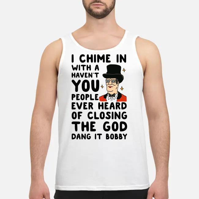 I chime in with a haven't you people ever heard of closing the God dang it Bobby Tank top