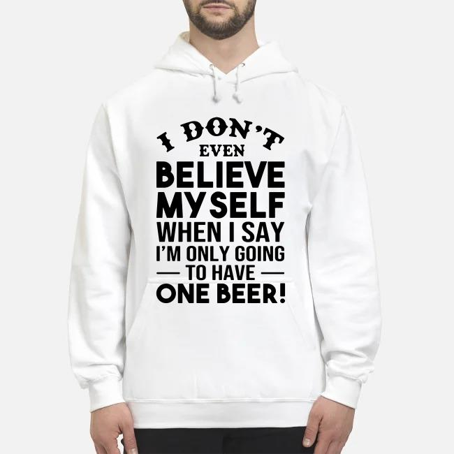 I don't even believe Myself when I say I'm only going to have one beer Hoodie