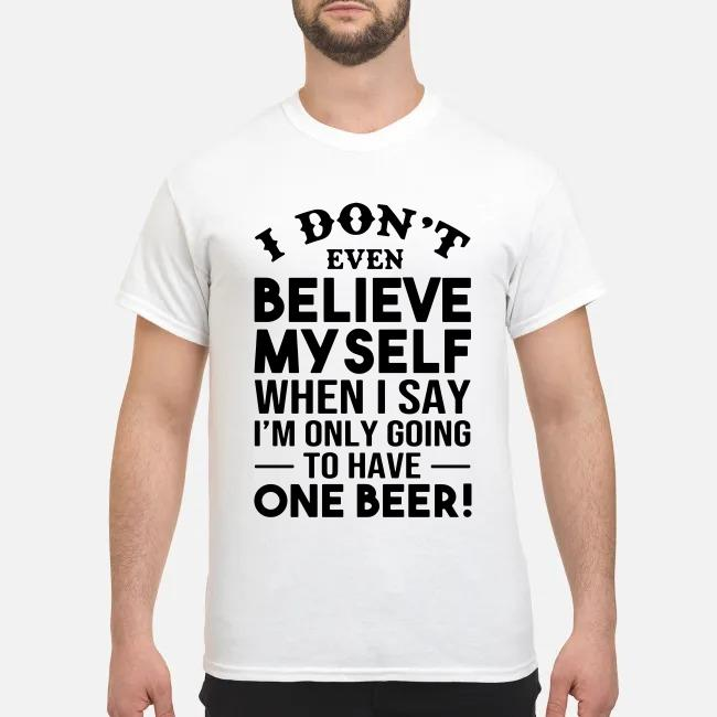 I don't even believe Myself when I say I'm only going to have one beer shirt