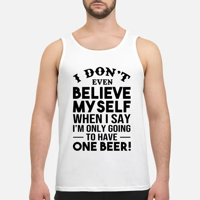 I don't even believe Myself when I say I'm only going to have one beer Tank top