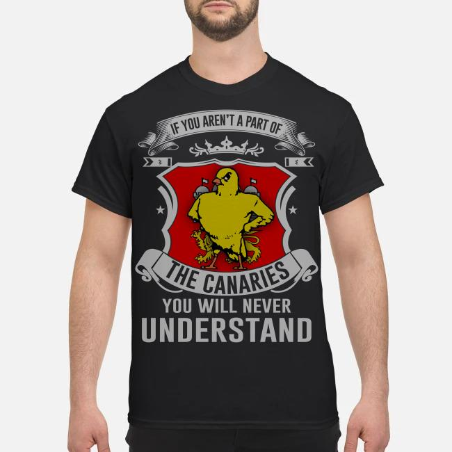 If you aren't a part of the Canaries you will never understand shirt