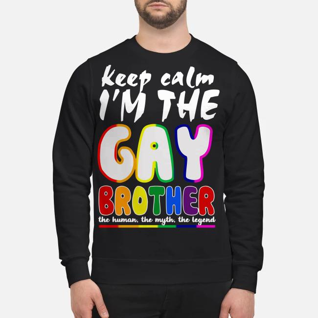 Keep calm I'm the Gay brother the human the myth the legend Sweater