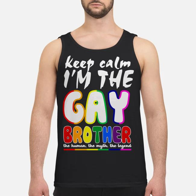 Keep calm I'm the Gay brother the human the myth the legend Tank top