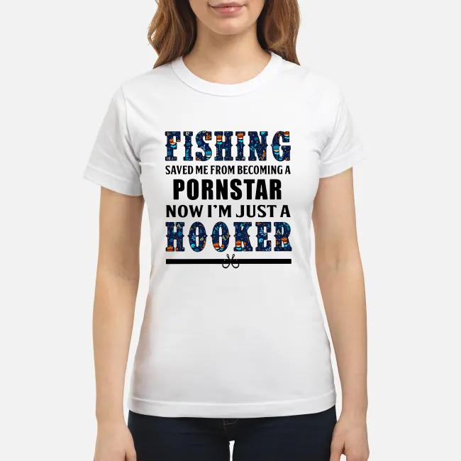 Fishing saved Me from becoming a pornstar now I'm just a hooker Ladies tee