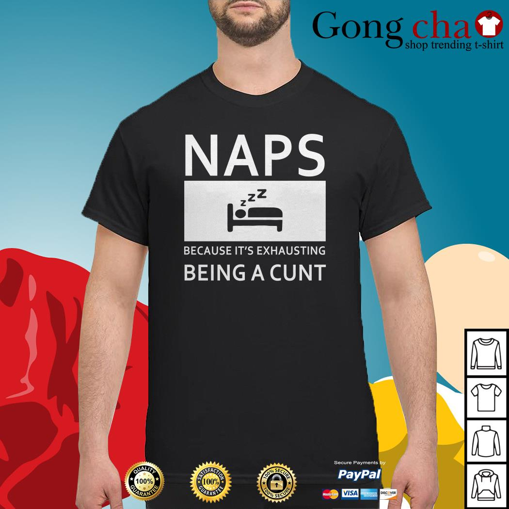 Naps because it's exhausting being a cunt shirt