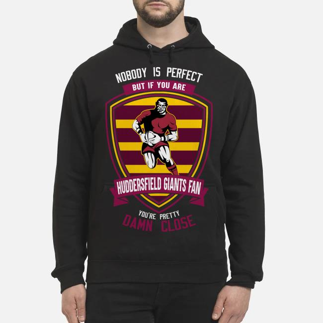 Nobody is perfect but if you are Huddersfield Giants fan you're pretty damn close Hoodie