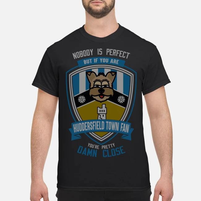 Nobody is perfect but if you are Huddersfield Town fan you're pretty damn close shirt