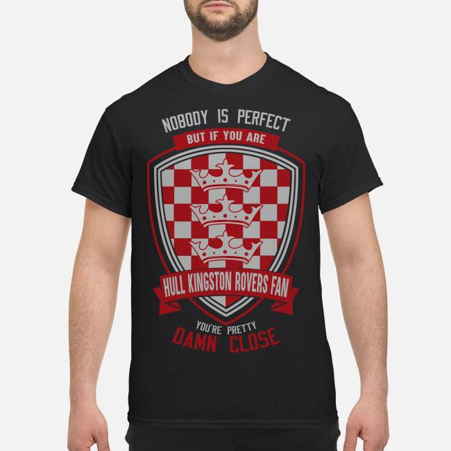 Nobody is perfect but if you are Hull Kingston Rovers fan you're pretty damn close shirt