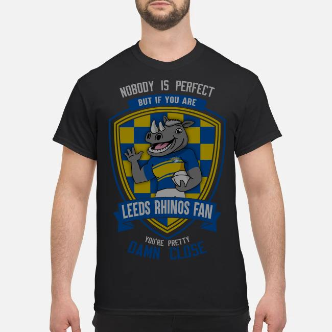 Nobody is perfect but if you are Leeds Rhinos fan you're pretty damn close shirt