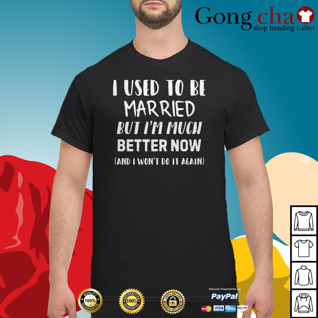 Official I used to be married but I'm much better now and I won't do it again shirt