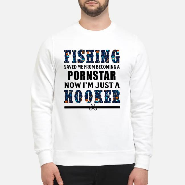 Fishing saved Me from becoming a pornstar now I'm just a hooker Sweater