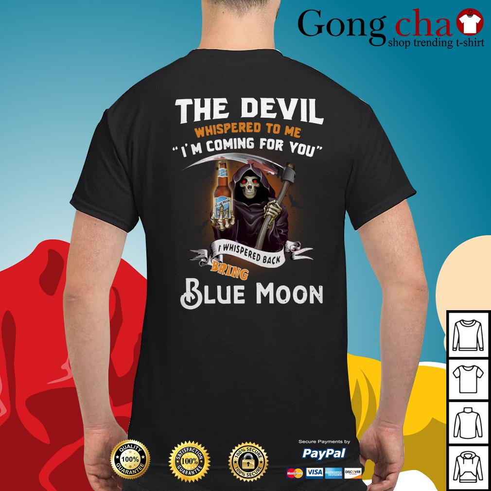 The devil whispered to me I'm coming for you I whisper back bring Blue Moon shirt