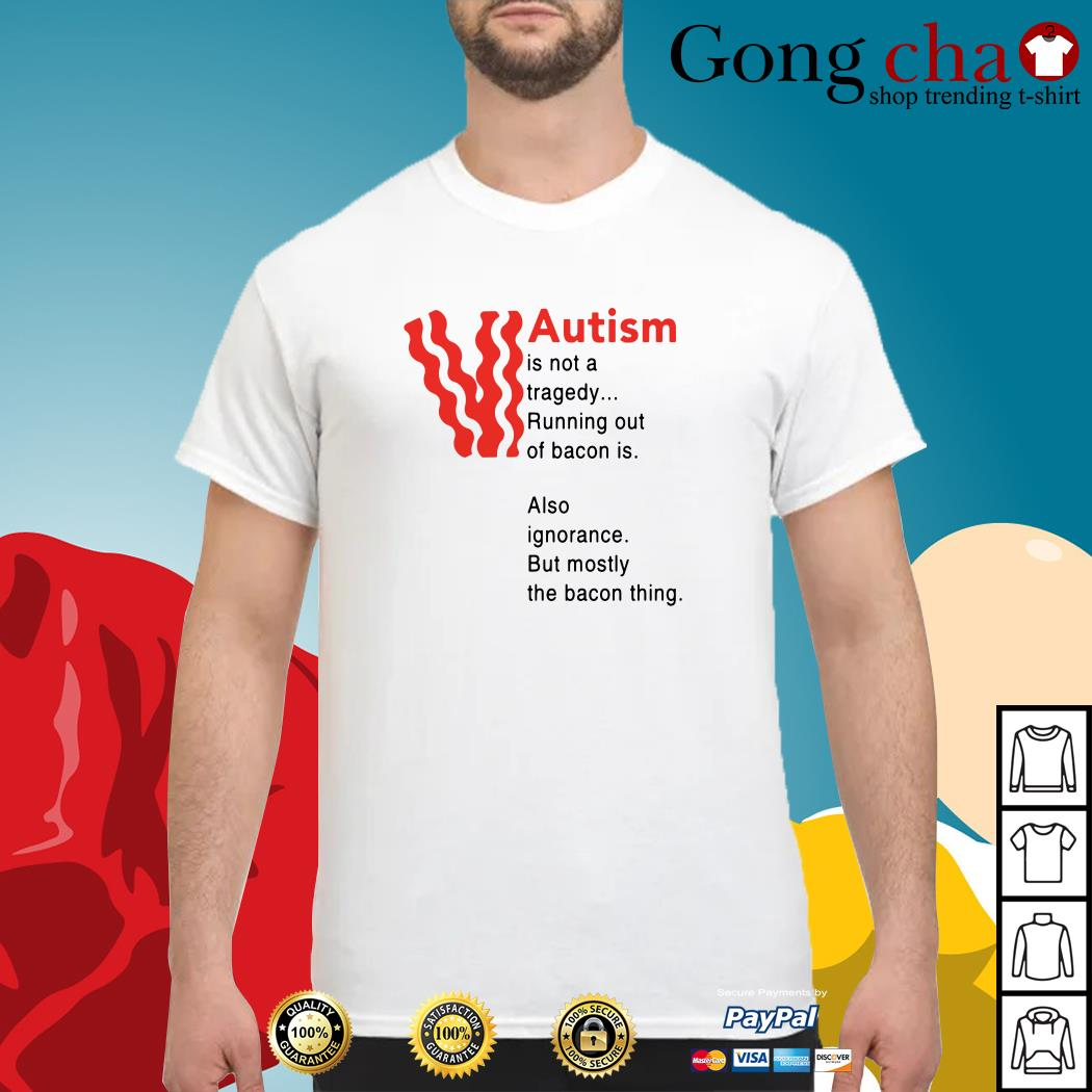 Autism is not a tragedy running out of bacon is also ignorance shirt