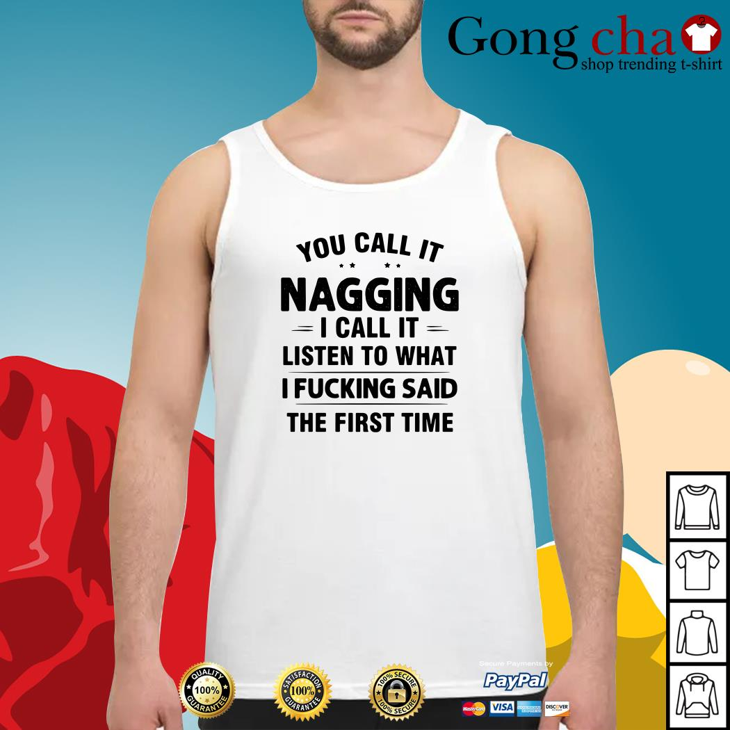 You call it nagging I call it listen to what I fucking said the first time Tank top