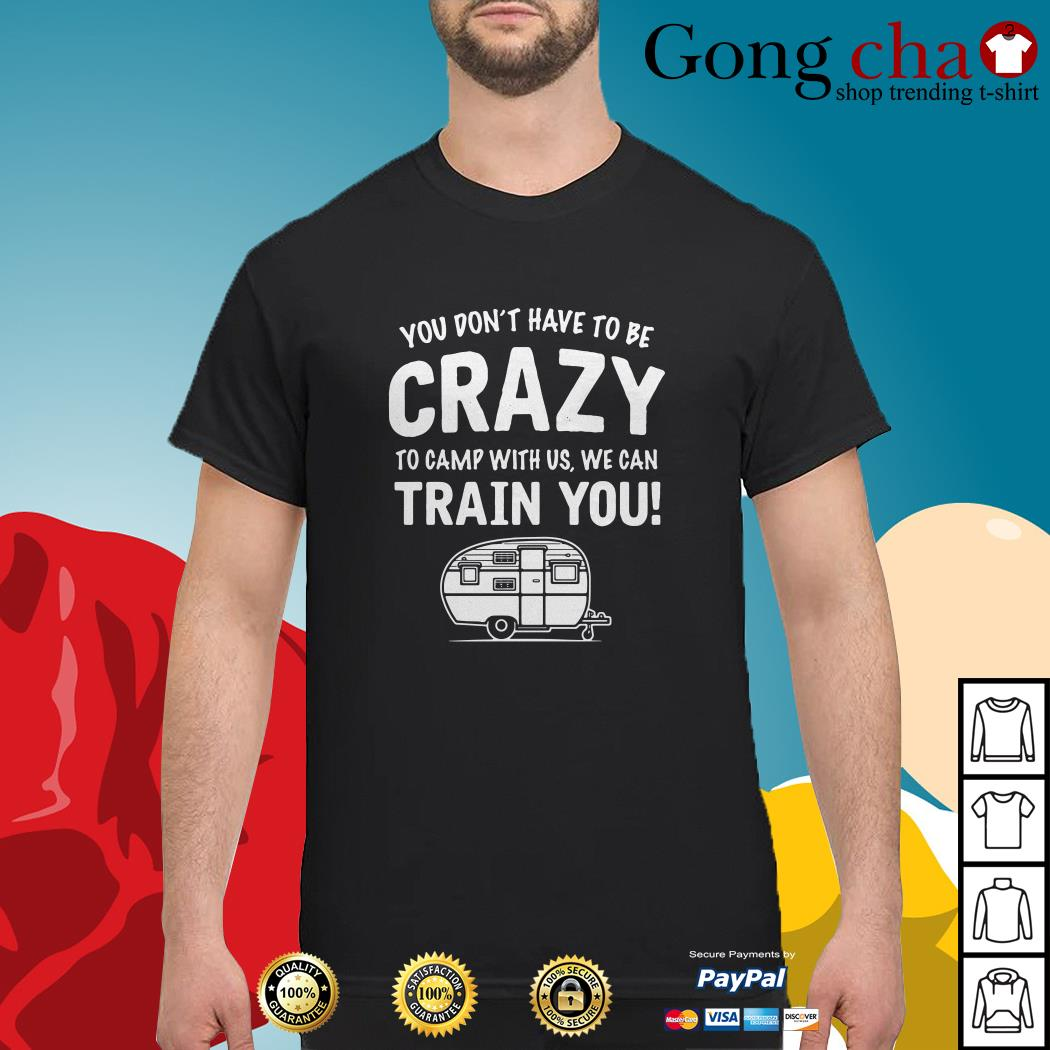 Camping you don't have to be crazy to camp with us we can train you shirt