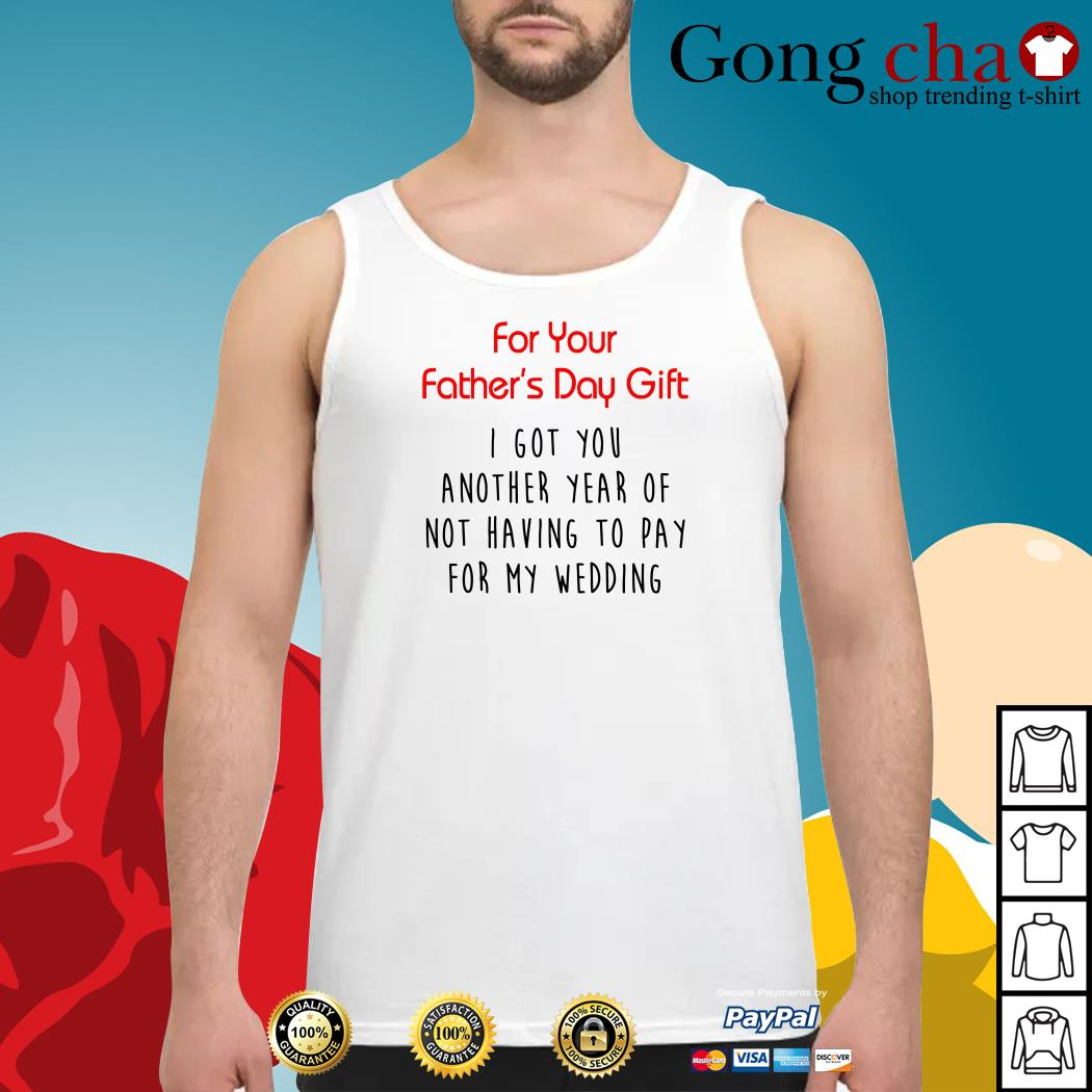 For your father's day gift I got you another year or not having to pay for Tank top