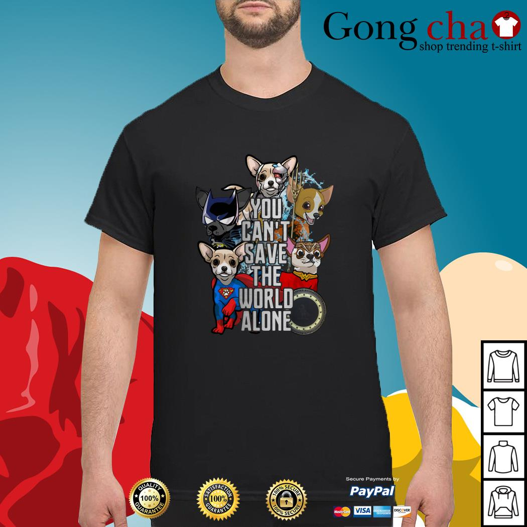 Justice League Chihuahua you can't save the world alone shirt