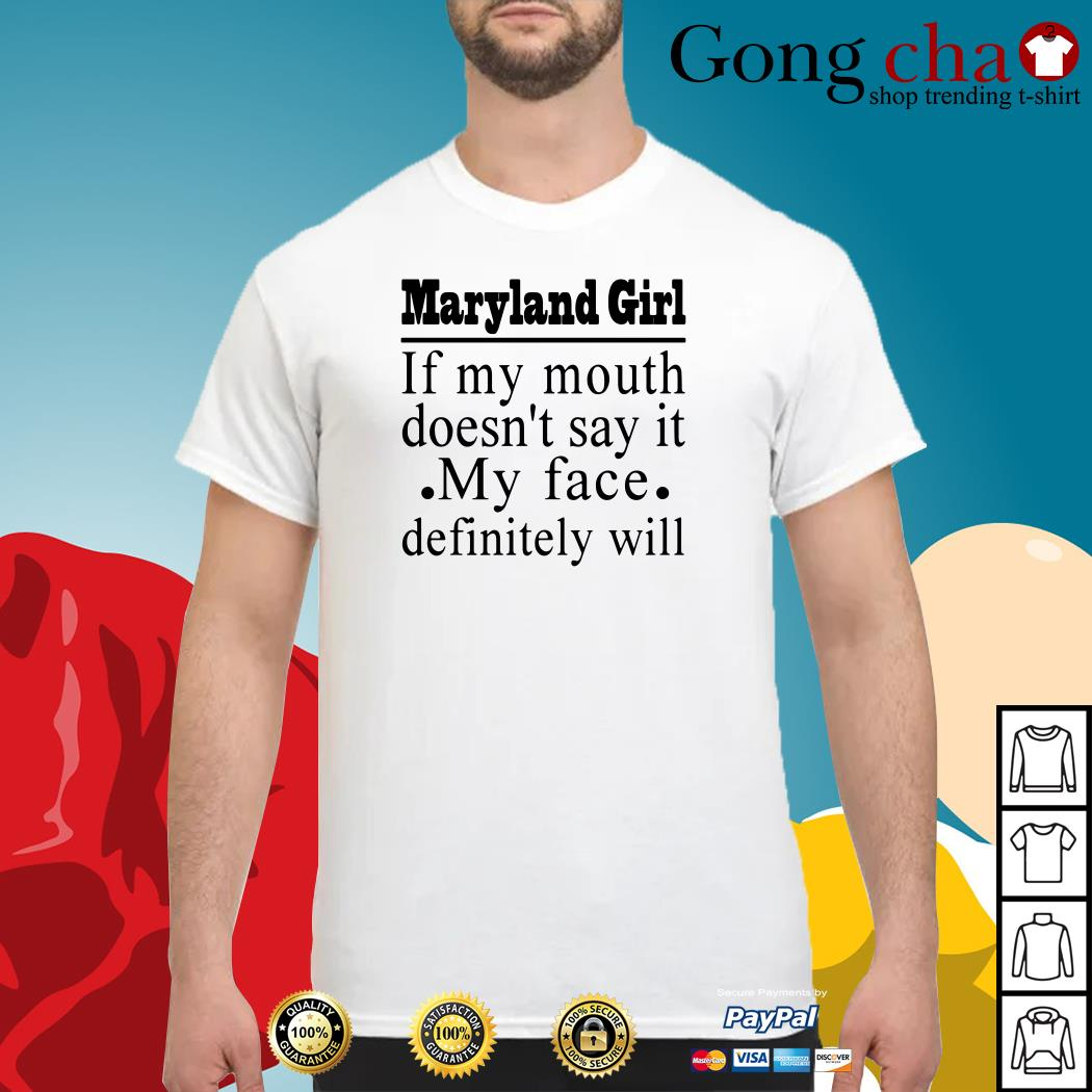 Maryland girl if my mouth doesn't say it my face definitely will shirt