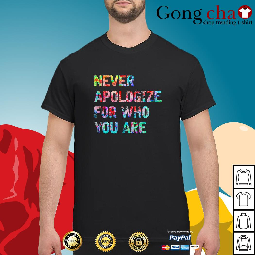 Never apologize for who you are shirt
