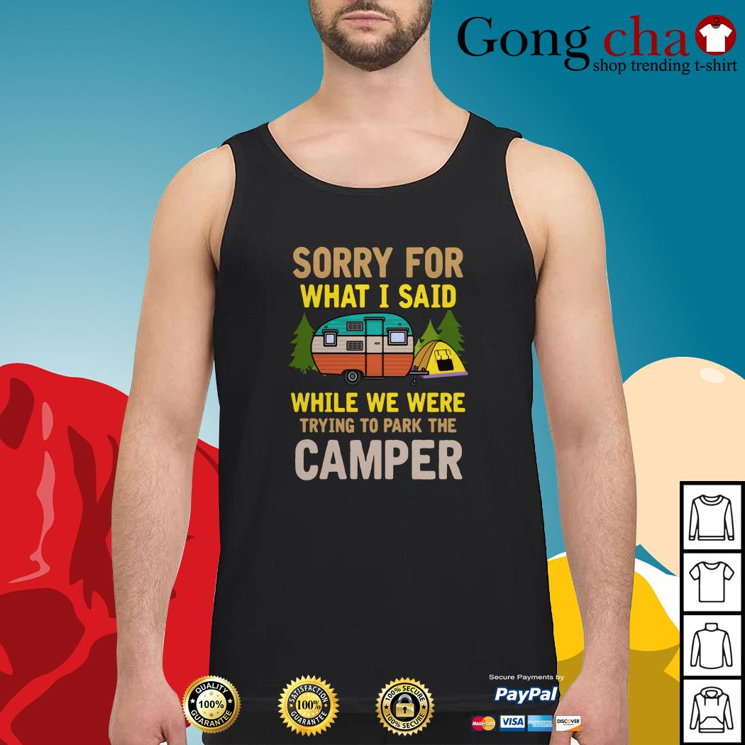 Sorry for what I said while we were trying to park the camper Tank top