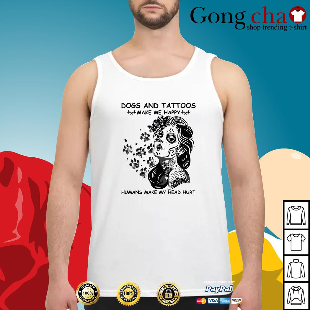 Tattoos girl dogs and tattoos make me happy humans make my head hurt Tank top
