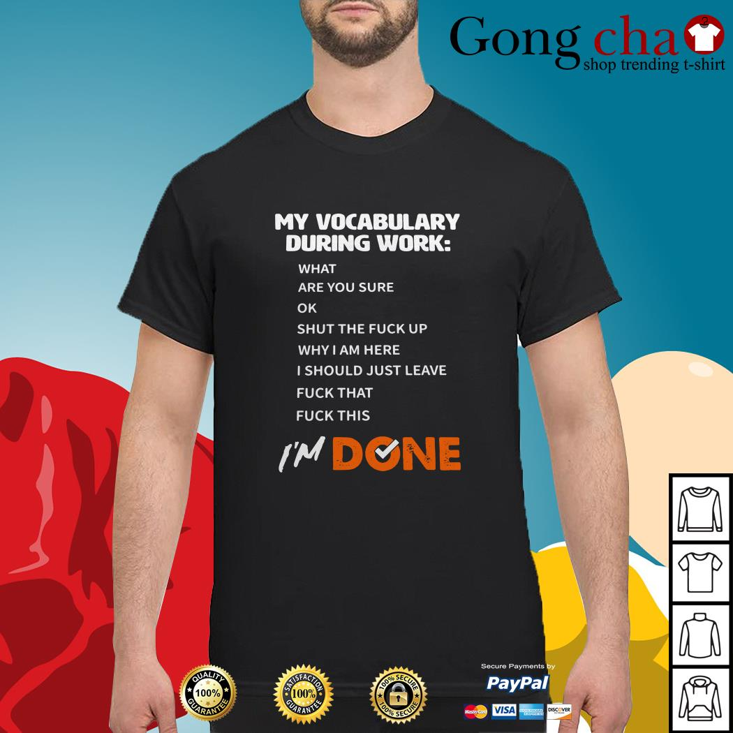 My vocabulary during work I'm done what are you sure ok I'm done shirt