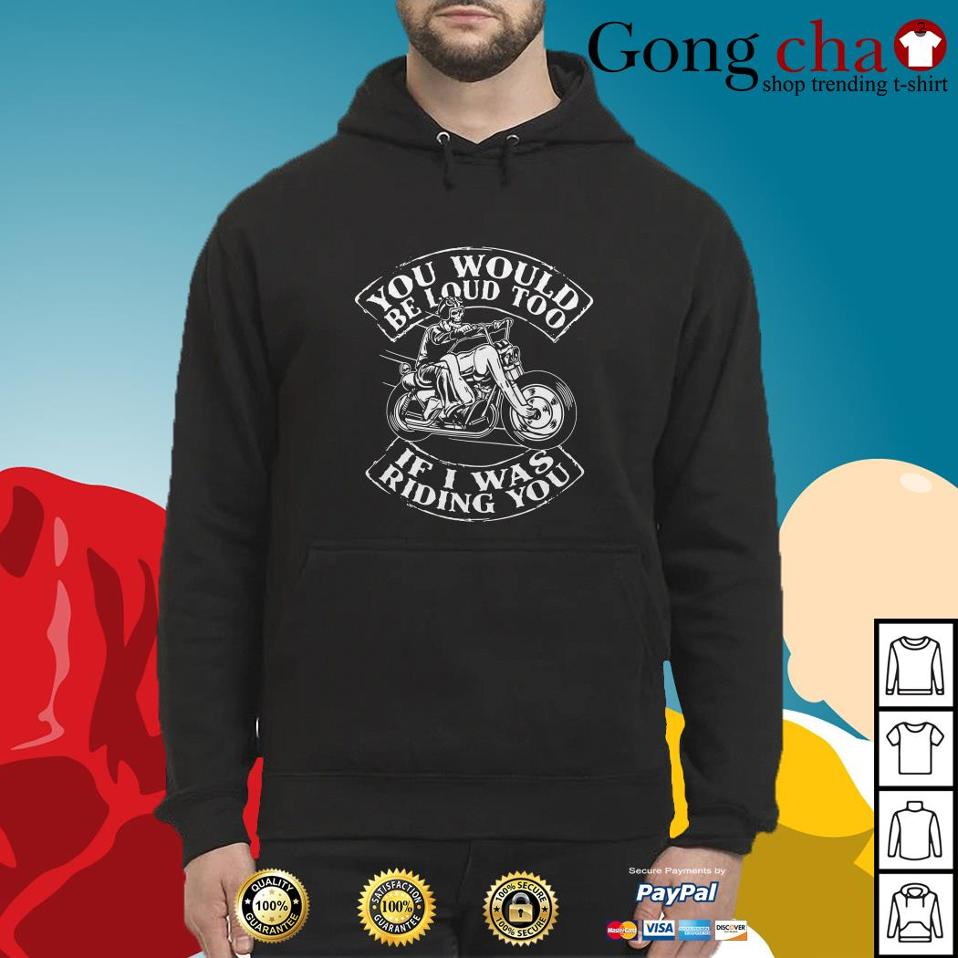 Bike you would be loud too if I was riding you Hoodie