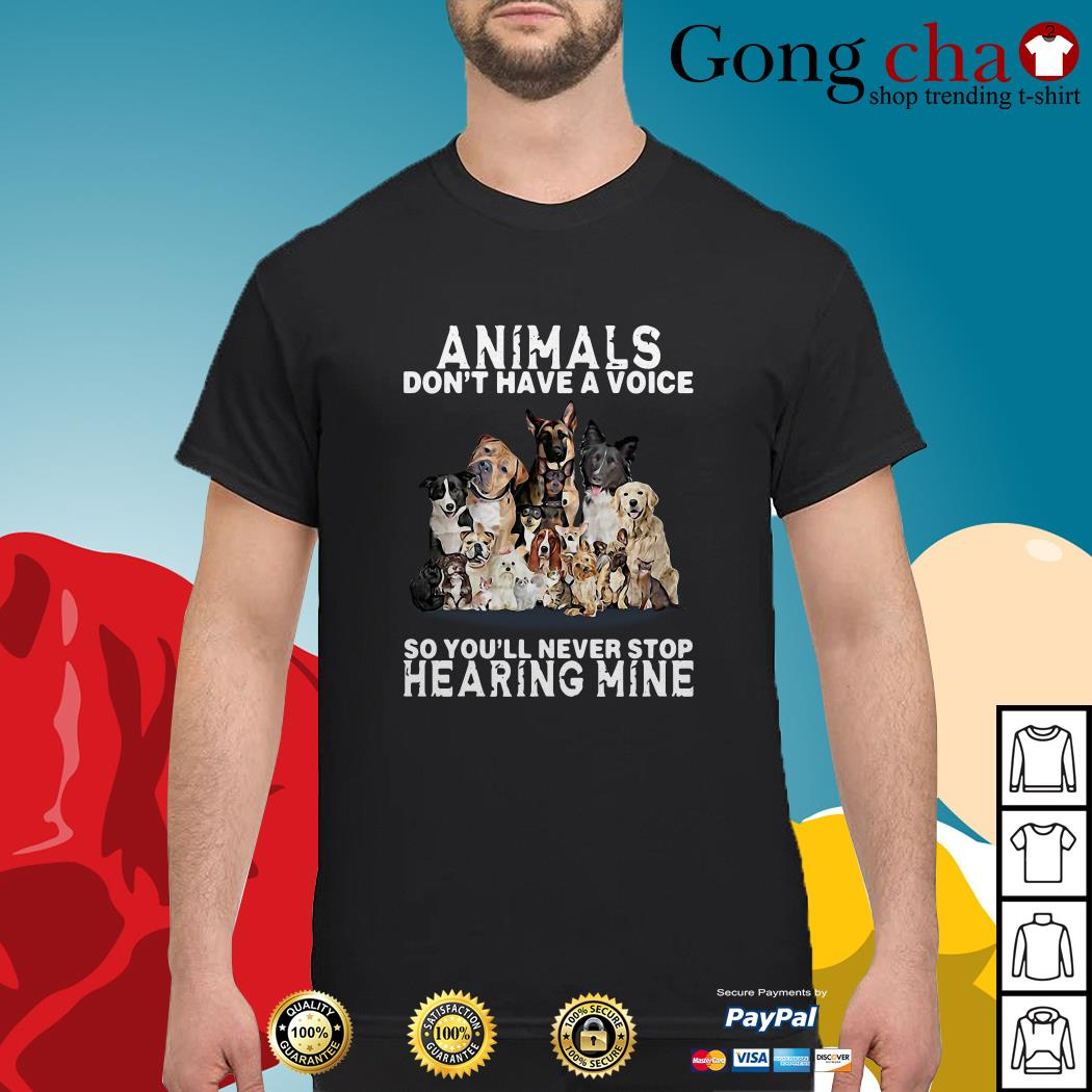 Dogs animals don't have a voice so you'll never stop hearing mine shirt