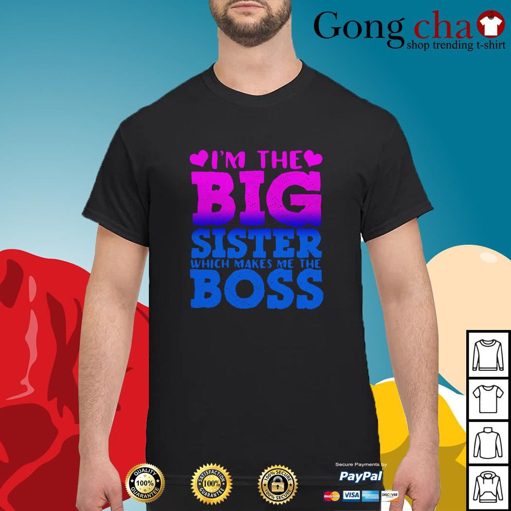 I'm the big sister which makes me the boss shirt