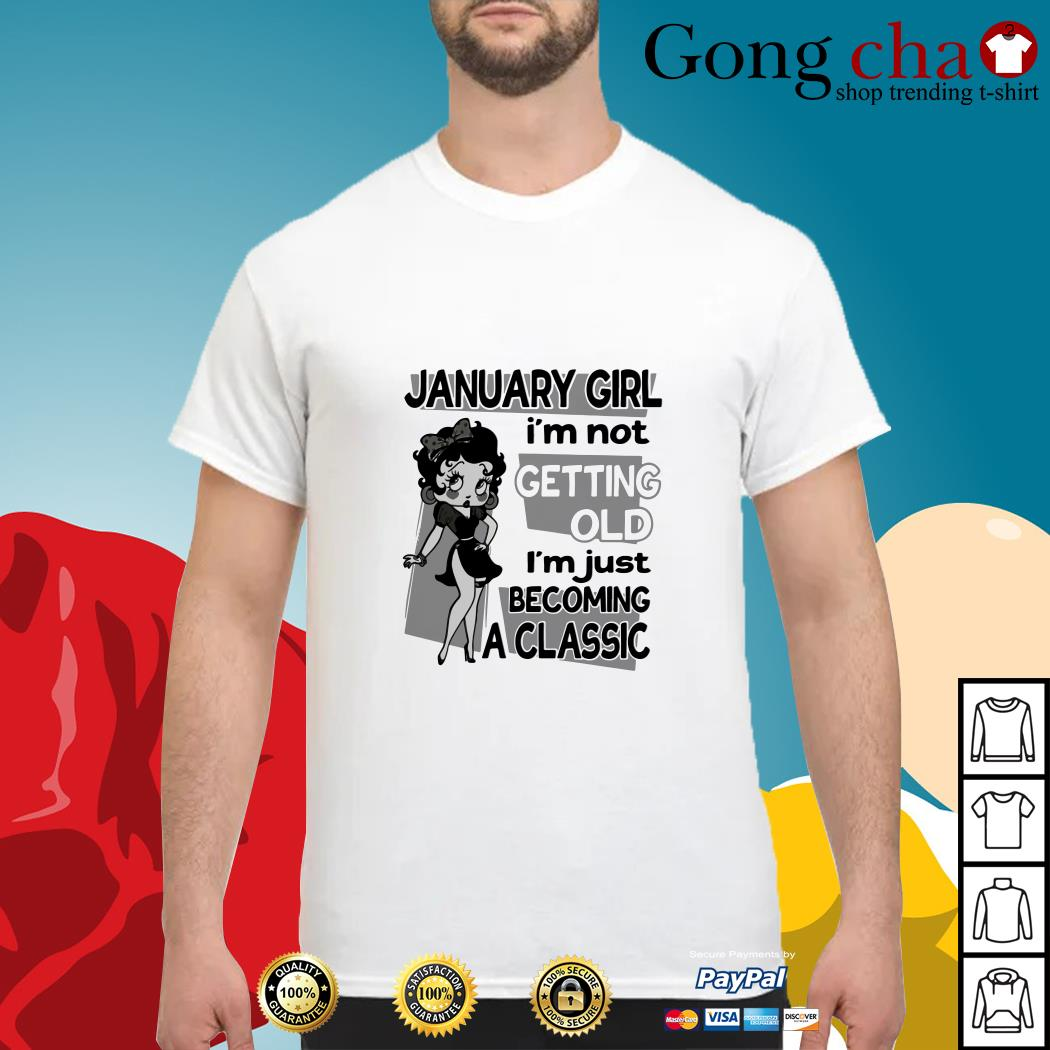 January girl I'm not getting old I'm just becoming a classic shirt
