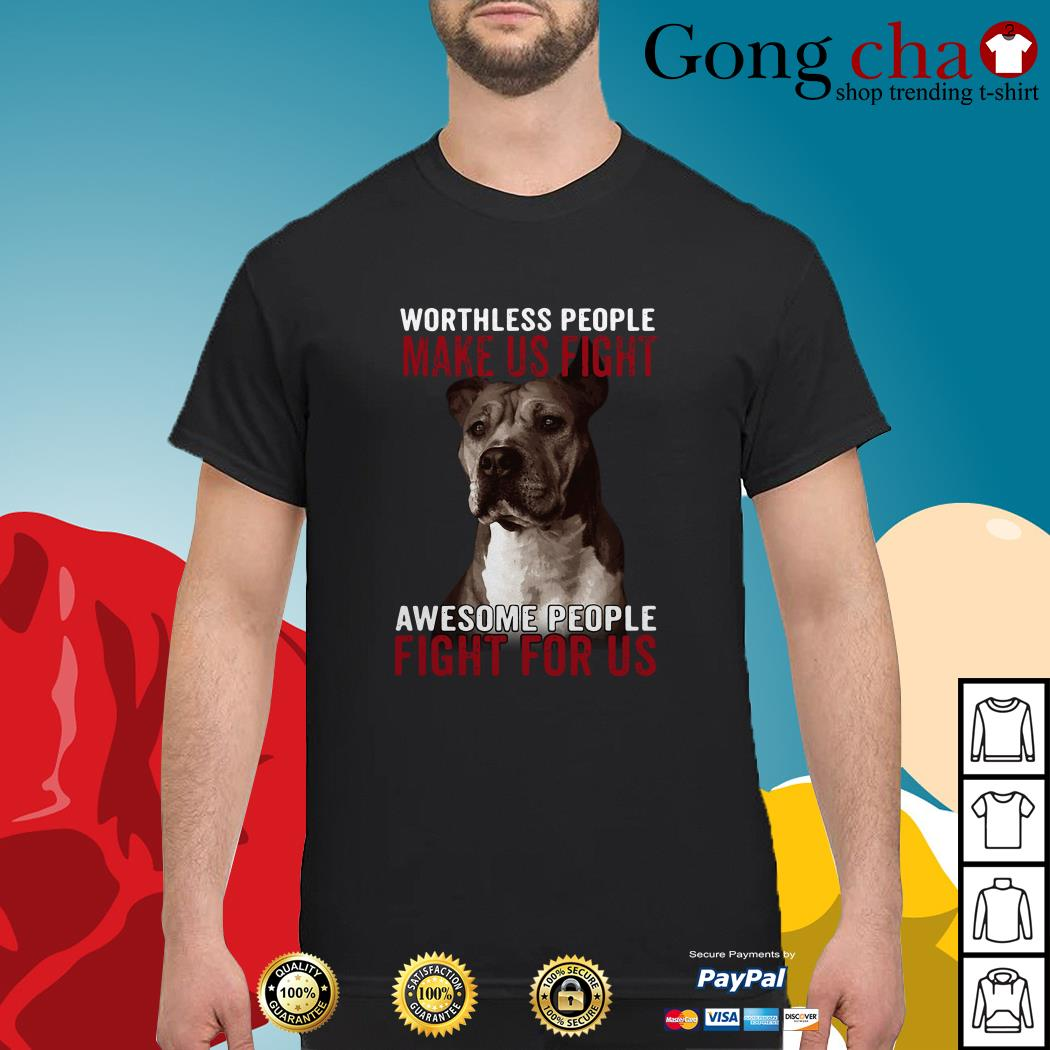 Pitbull worthless people make us fight awesome people fight for us shirt
