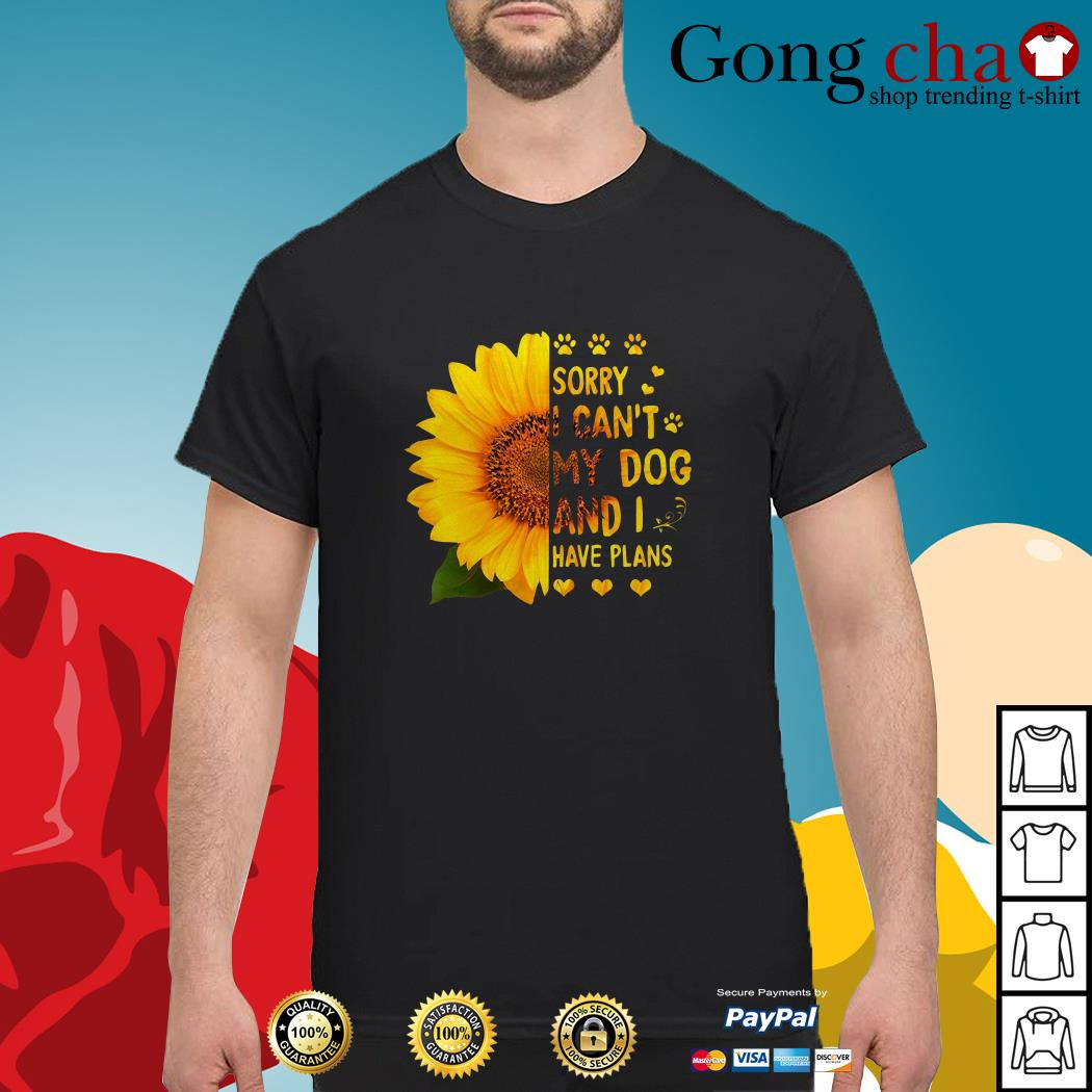 Sunflower sorry I can't my dog and I have plans shirt