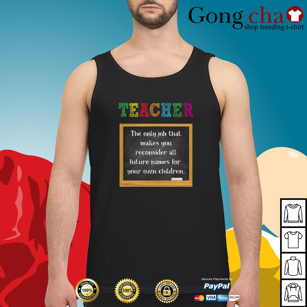 Teacher the only job that makes you reconsider all future names for your own Tank top