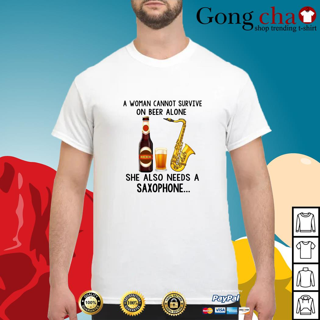 A woman cannot survive on beer alone she also needs a saxophone shirt