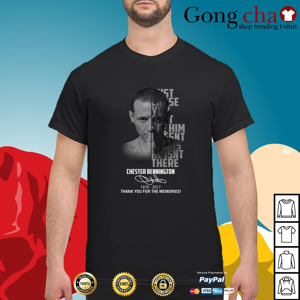 Chester Bennington 1976-2017 just cause can't see him doesn't means shirt