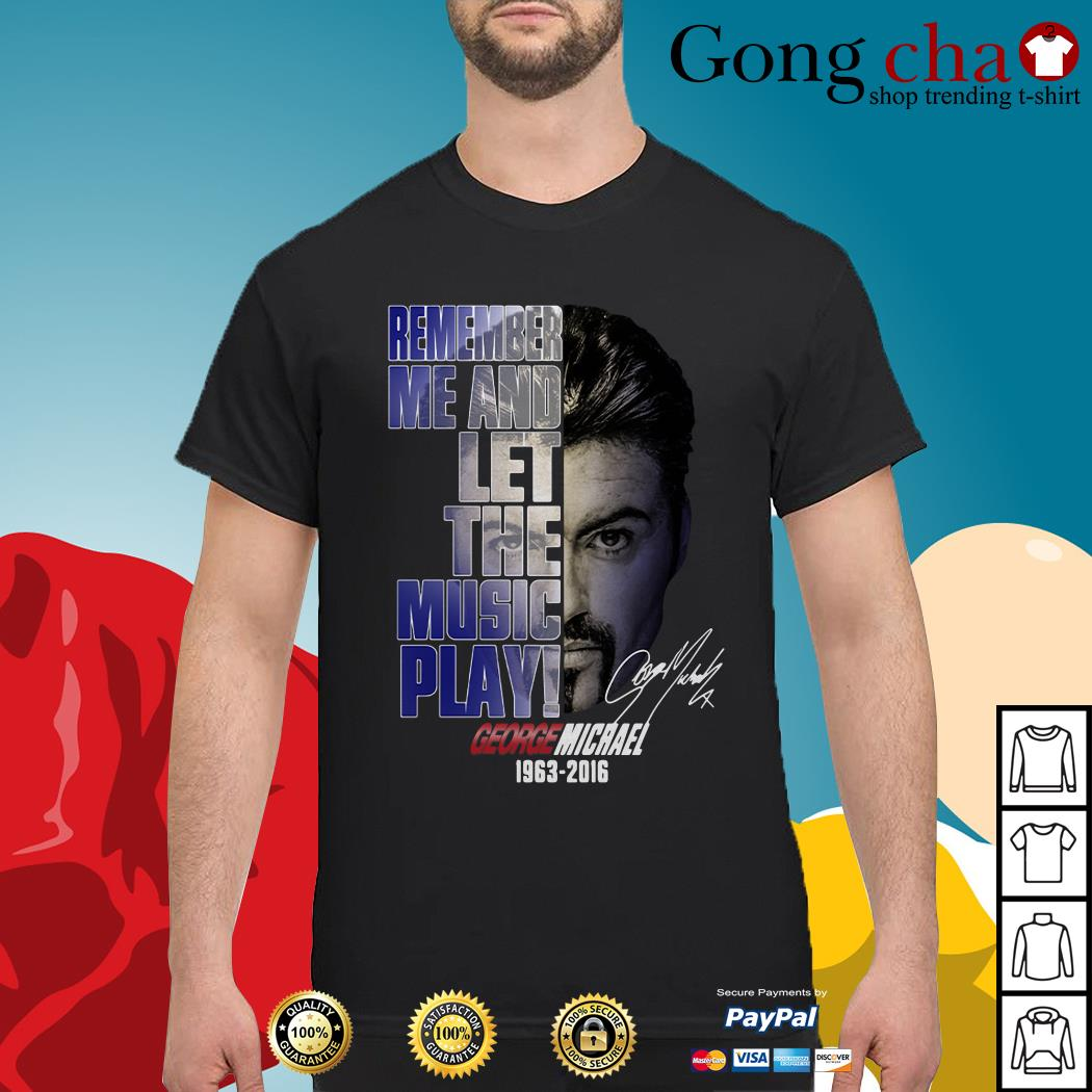 George Michael remember me and let the music play 1963-2016 shirt