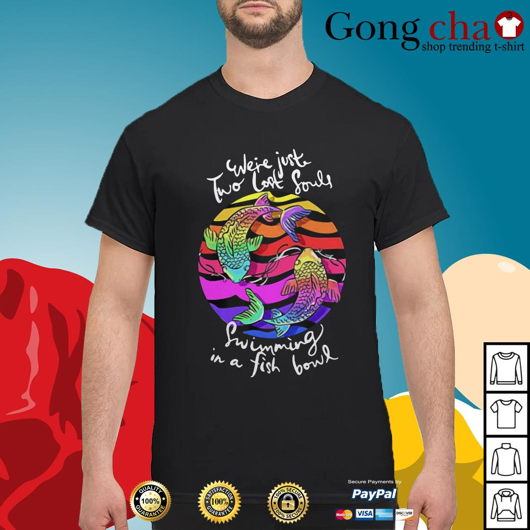 Pink Floyd were just two lost souls swimming in a fishbowl shirt