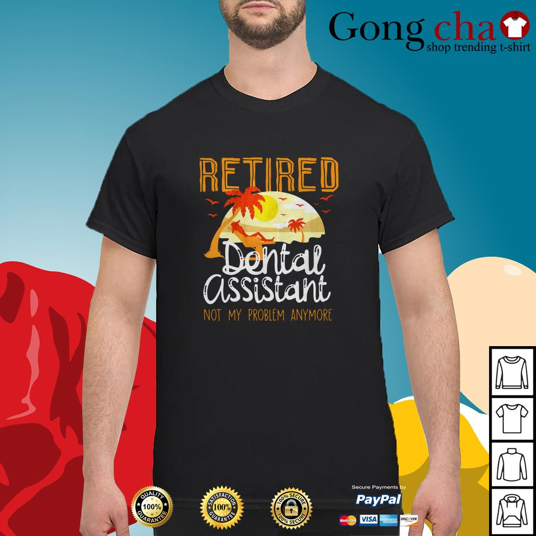 Retired dental assistant not my problem anymore shirt