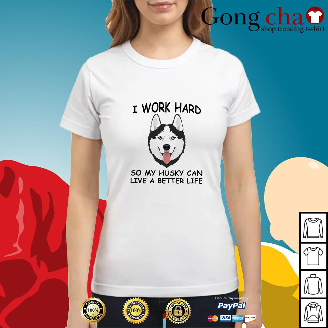 I work hard so my Husky can live a better life Ladies tee