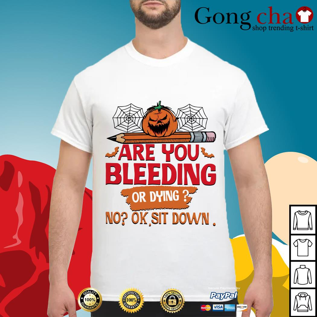 Halloween are you bleeding or dying no ok sit down shirt