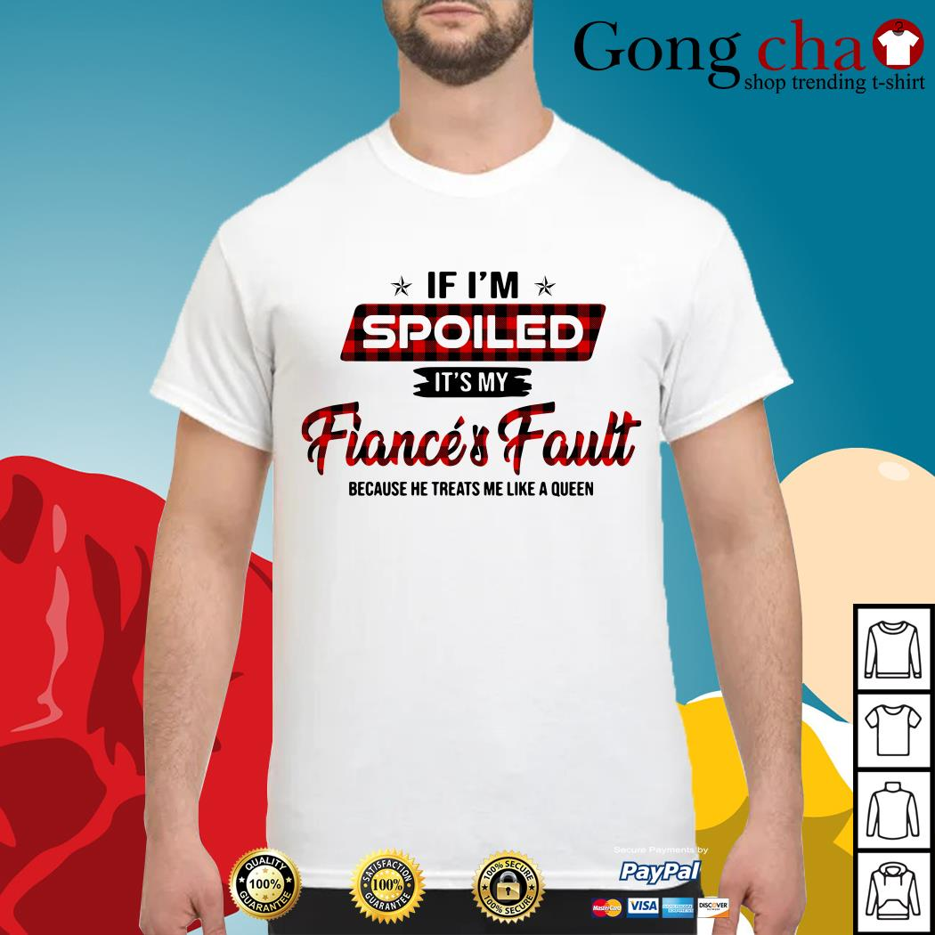 If I'm spoiled it's my fiance and fault because he treats me like a Queen shirt