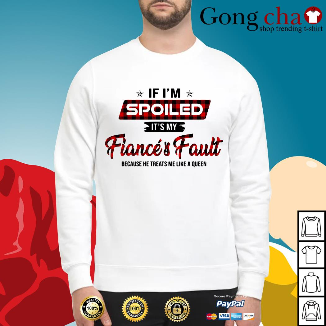 If I'm spoiled it's my fiance and fault because he treats me like a Queen Sweater
